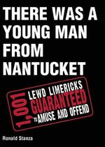 There Was a Young Man from Nantucket : 1,001 Lewd Limericks Guaranteed to Amuse and Offend - Ronald Stanza