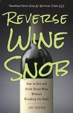 Reverse Wine Snob : How to Buy and Drink Great Wine Without Breaking the Bank - Jon Thorsen