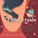 Tipsy Treats : Alcohol-Infused Cupcakes, Marshmallows, Martini Gels, and More! - Autumn Skoczen