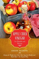 Apple Cider Vinegar for Health and Beauty : Recipes for Weight Loss, Clear Skin, Superior Health, and Much More--The Natural Way - Simone McGrath