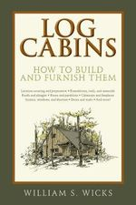 Log Cabins : How to Build and Furnish Them - William S. Wicks