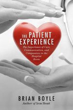 The Patient Experience : The Importance of Care, Communication, and Compassion in the Hospital Room - Brian Boyle