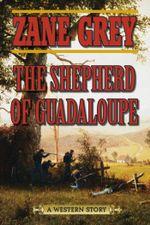 The Shepherd of Guadaloupe : A Western Story - Zane Grey