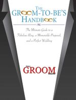 The Groom-to-Be's Handbook : The Ultimate Guide to a Fabulous Ring, a Memorable Proposal, and the Perfect Wedding - Today's Groom Magazine