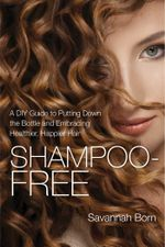 Shampoo-Free : A DIY Guide to Putting Down the Bottle and Embracing Healthier, Happier Hair - Savannah Born