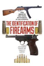 The Identification of Firearms : From Ammunition Fired Therein With an Analysis of Legal Authorities - Jack  Disbrow Gunther