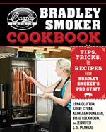 The Bradley Smoker Cookbook : Tips, Tricks, and Recipes from Bradley Smoker's Pro Staff - Lena Clayton