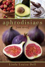 Aphrodisiacs : An A-Z - Linda Louisa Dell