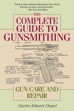 The Complete Guide to Gunsmithing : Gun Care and Repair - Charles Edward Chapel