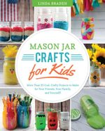 Mason Jar Crafts for Kids : More Than 25 Cool, Crafty Projects to Make for Your Friends, Your Family, and Yourself! - Linda Z. Braden