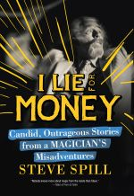 I Lie for Money : Candid, Outrageous Stories from a Magician's Misadventures - Steve Spill