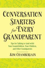 Conversation Starters for Every Grandparent : Tips for Talking to (and with) Your Grandchildren, Your Children, and Other Grandparents - Kim Chamberlain