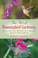 The Art of Hummingbird Gardening : How to Make Your Backyard into a Beautiful Home for Hummingbirds - Mathew Tekulsky