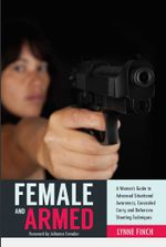 Female and Armed : A Woman's Guide to Advanced Situational Awareness, Concealed Carry, and Defensive Shooting Techniques - Lynne Finch