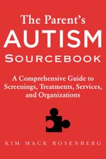 The Parent's Autism Sourcebook : A Comprehensive Guide to Screenings, Treatments, Services, and Organizations - Kim Mack Rosenberg