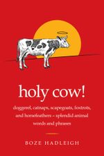 Holy Cow! : Doggerel, Catnaps, Scapegoats, Foxtrots, and Horse FeathersSplendid Animal Words and Phrases - Boze Hadleigh