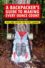 A Backpacker's Guide to Making Every Ounce Count : Tips and Tricks for Every Hike - Steven Lowe