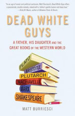 Dead White Guys : A Father, His Daughter and the Great Books of the Western World - Matt Burriesci