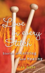 Love in Every Stitch : Stories of Knitting and Healing - Lee Gant