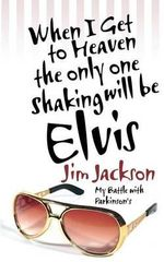 When I Get to Heaven the Only One Shaking Will Be Elvis : My Battle with Parkinson's - Jim Jackson