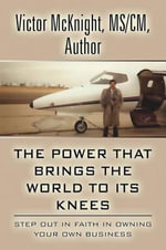 The Power That Brings the World to Its Knees : Step Out in Faith in Owning Your Own Business - Victor McKnight MS/CM Author