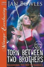 Torn Between Two Brothers [Billionaires : Too Hot to Handle 2] (Siren Publishing Menage Everlasting) - Jan Bowles