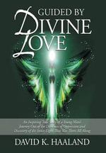 Guided by Divine Love : An Inspiring True Story of a Young Man's Journey Out of the Darkness of Oppression and Discovery of the Inner Light That Was There All Along - Second Edition - David K Haaland