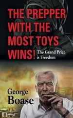 The Prepper with the Most Toys Wins! Prepping - It's Not Just for Doomsday - George Edwin Boase