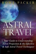 Astral Travel : Your Guide to Understanding Astral Projection & the Effective & Safe Astral Travel Techniques - Bowe Packer