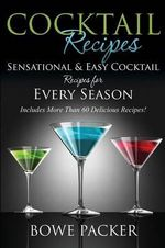 Cocktail Recipes : Sensational & Easy Cocktail Recipes for Every Season - Bowe Packer