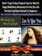 Yoga for Busy People & Yoga for Real Life Happy Mindfulness Adventures for Every Day Aka the Daily Yoga Ritual Lifestyle for Beginners + Zen Is Like Y - Alecandra Juliana Baldec