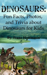 Dinosaurs : Fun Facts, Photos, and Trivia about Dinosaurs for Kids - Franz Hoffmann