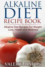 Alkaline Diet Recipe Book : Alkaline Diet Recipes for Weight Loss, Health and Wellness - Valerie Alston