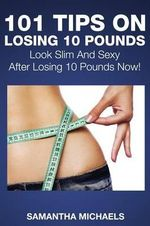 101 Tips on Losing 10 Pounds : Look Slim and Sexy After Losing 10 Pounds Now! - Samantha Michaels