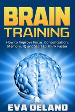 Brain Training : How to Improve Focus, Concentration, Memory, IQ and Start to Think Faster - Eva Delano
