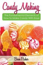 Candy Making : Discover the Fundamental Elements of How to Make Candy with Ease - Bowe Packer