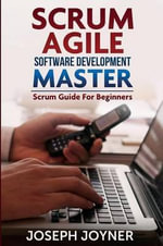 Scrum Agile Software Development Master (Scrum Guide for Beginners) - Joseph Joyner