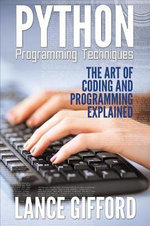 Python Programming Techniques : The Art of Coding and Programming Explained - Lance Gifford
