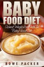 Baby Food Diet (Achieve Lasting Weight Loss with the Baby Food Diet) - Bowe Packer