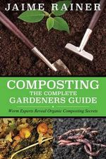 Composting : The Complete Gardeners Guide - Jaime Rainer