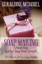 Soap Making Made Easy : Making Soap from Scratch - Geraldine McDaniel