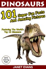 Dinosaurs 101 Super Fun Facts And Amazing Pictures (Featuring The World's Top 16 Dinosaurs With Coloring Pages) - Janet Evans