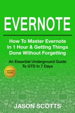 Evernote : How to Master Evernote in 1 Hour & Getting Things Done Without Forgetting ( An Essential Underground Guide To GTD In 7 Days With Getting Thi - Jason Scotts