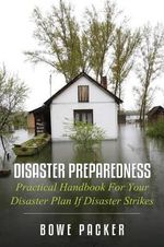 Disaster Preparedness : Practical Handbook for Your Disaster Plan If Disaster Strikes - Bowe Packer
