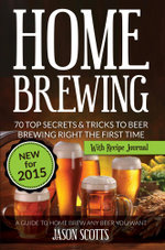 Home Brewing : 70 Top Secrets & Tricks To Beer Brewing Right The First Time: A Guide To Home Brew Any Beer You Want (With Recipe Journal) - Jason Scotts