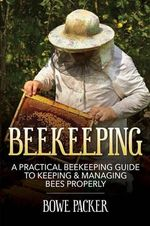 Beekeeping : A Practical Beekeeping Guide to Keeping & Managing Bees Properly - Bowe Packer
