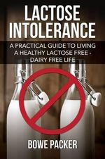 Lactose Intolerance : A Practical Guide to Living a Healthy Lactose Free-Dairy Free Life - Bowe Packer