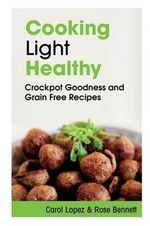 Cooking Light Healthy : Crockpot Goodness and Grain Free Recipes - Carol Lopez