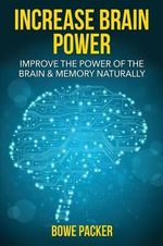 Increase Brain Power : Improve the Power of the Brain & Memory Naturally - Bowe Packer