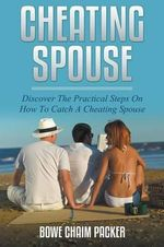 Cheating Spouse : Discover the Practical Steps on How to Catch a Cheating Spouse - Bowe Packer